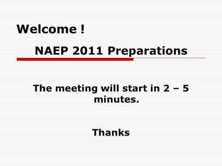 Welcome ! NAEP 2011 Preparations The meeting will start in 2 – 5 minutes. Thanks.