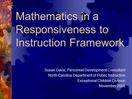 Mathematics in a Responsiveness to Instruction Framework Susan Davis, Personnel Development Consultant North Carolina Department of Public Instruction.