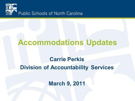 Accommodations Updates Carrie Perkis Division of Accountability Services March 9, 2011.