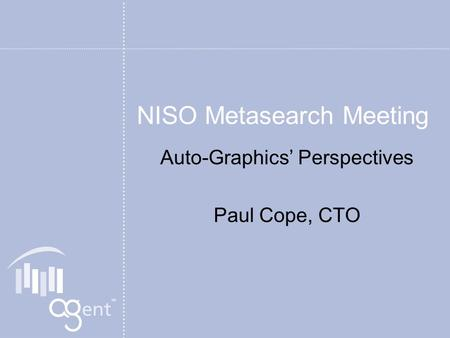 NISO Metasearch Meeting Auto-Graphics Perspectives Paul Cope, CTO.