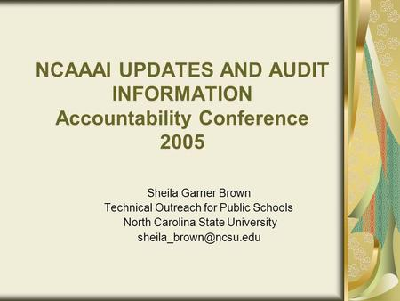 NCAAAI UPDATES AND AUDIT INFORMATION Accountability Conference 2005 Sheila Garner Brown Technical Outreach for Public Schools North Carolina State University.
