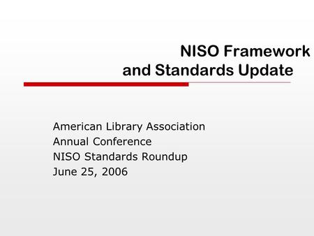 NISO Framework and Standards Update American Library Association Annual Conference NISO Standards Roundup June 25, 2006.
