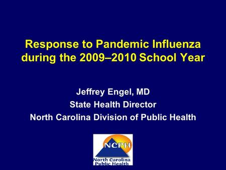 Response to Pandemic Influenza during the 2009–2010 School Year Jeffrey Engel, MD State Health Director North Carolina Division of Public Health.