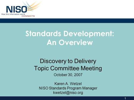 1 Standards Development: An Overview Discovery to Delivery Topic Committee Meeting October 30, 2007 Karen A. Wetzel NISO Standards Program Manager