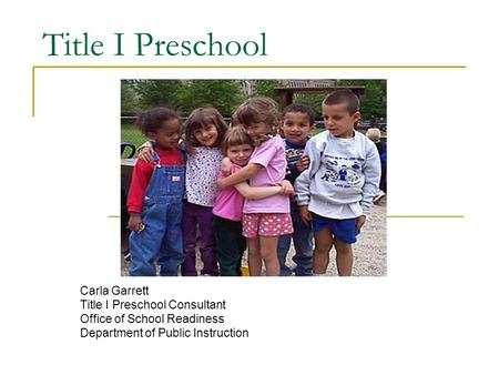 Title I Preschool Carla Garrett Title I Preschool Consultant Office of School Readiness Department of Public Instruction.