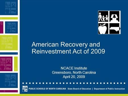 American Recovery and Reinvestment Act of 2009 NCACE Institute Greensboro, North Carolina April 20, 2009.