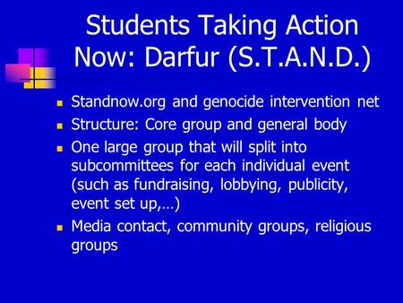 Students Taking Action Now: Darfur (S.T.A.N.D.) Standnow.org and genocide intervention net Structure: Core group and general body One large group that.