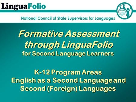 Formative Assessment through LinguaFolio for Second Language Learners K-12 Program Areas English as a Second Language and Second (Foreign) Languages.