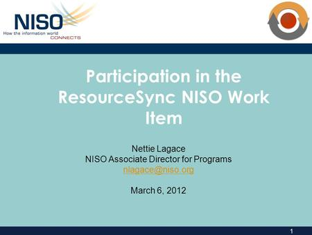 1 Participation in the ResourceSync NISO Work Item Nettie Lagace NISO Associate Director for Programs March 6, 2012.