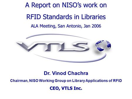 Dr. Vinod Chachra Chairman, NISO Working Group on Library Applications of RFID CEO, VTLS Inc. A Report on NISOs work on RFID Standards in Libraries ALA.