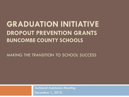 GRADUATION INITIATIVE DROPOUT PREVENTION GRANTS BUNCOMBE COUNTY SCHOOLS MAKING THE TRANSITION TO SCHOOL SUCCESS Technical Assistance Meeting December 1,
