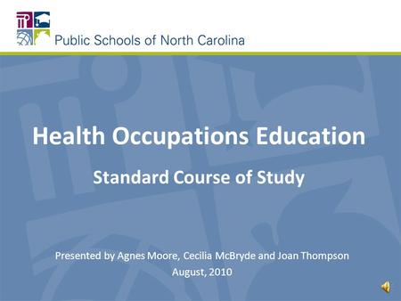 Health Occupations Education Standard Course of Study Presented by Agnes Moore, Cecilia McBryde and Joan Thompson August, 2010.
