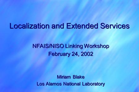 Localization and Extended Services NFAIS/NISO Linking Workshop February 24, 2002 Miriam Blake Los Alamos National Laboratory.