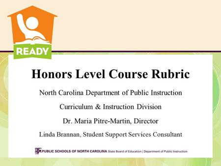 Honors Level Course Rubric North Carolina Department of Public Instruction Curriculum & Instruction Division Dr. Maria Pitre-Martin, Director Linda Brannan,