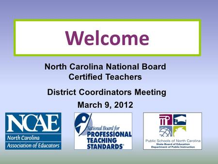 Welcome North Carolina National Board Certified Teachers District Coordinators Meeting March 9, 2012.