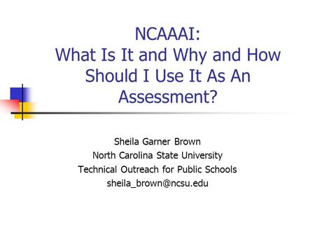 NCAAAI: What Is It and Why and How Should I Use It As An Assessment? Sheila Garner Brown North Carolina State University Technical Outreach for Public.