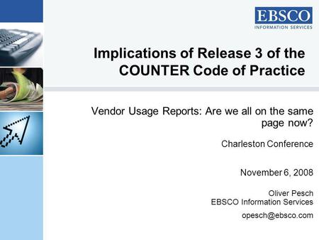 Implications of Release 3 of the COUNTER Code of Practice Vendor Usage Reports: Are we all on the same page now? Charleston Conference November 6, 2008.