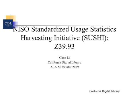 California Digital Library NISO Standardized Usage Statistics Harvesting Initiative (SUSHI): Z39.93 Chan Li California Digital Library ALA Midwinter 2009.