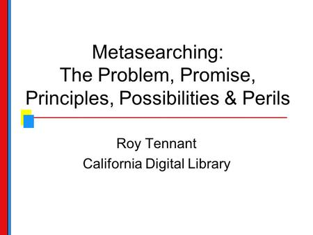 Metasearching: The Problem, Promise, Principles, Possibilities & Perils Roy Tennant California Digital Library.