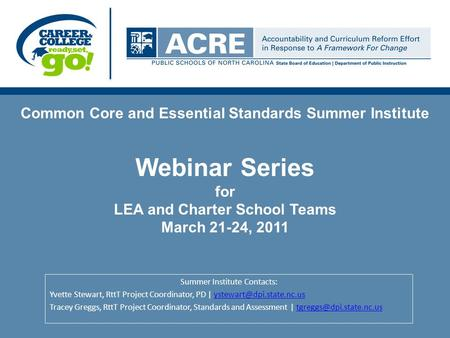 Common Core and Essential Standards Summer Institute Webinar Series for LEA and Charter School Teams March 21-24, 2011 Summer Institute Contacts: Yvette.