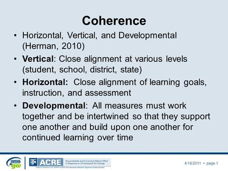 Coherence Horizontal, Vertical, and Developmental (Herman, 2010) Vertical: Close alignment at various levels (student, school, district, state) Horizontal: