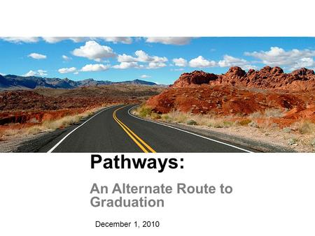 Pathways: An Alternate Route to Graduation December 1, 2010.