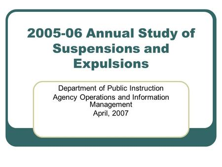 2005-06 Annual Study of Suspensions and Expulsions Department of Public Instruction Agency Operations and Information Management April, 2007.