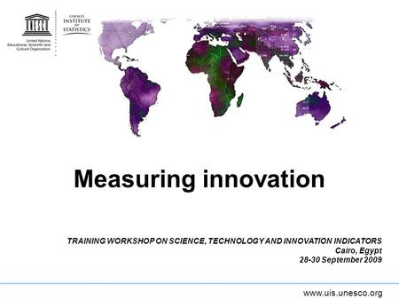 Measuring innovation TRAINING WORKSHOP ON SCIENCE, TECHNOLOGY AND INNOVATION INDICATORS Cairo, Egypt 28-30 September 2009.