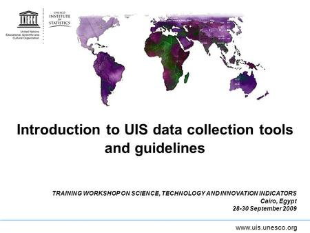 Www.uis.unesco.org Introduction to UIS data collection tools and guidelines TRAINING WORKSHOP ON SCIENCE, TECHNOLOGY AND INNOVATION INDICATORS Cairo, Egypt.