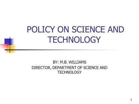 1 POLICY ON SCIENCE AND TECHNOLOGY BY: M.B. WILLIAMS DIRECTOR, DEPARTMENT OF SCIENCE AND TECHNOLOGY.