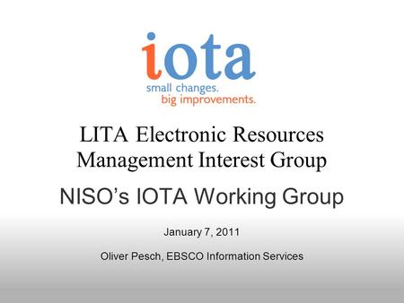 LITA Electronic Resources Management Interest Group NISOs IOTA Working Group January 7, 2011 Oliver Pesch, EBSCO Information Services.