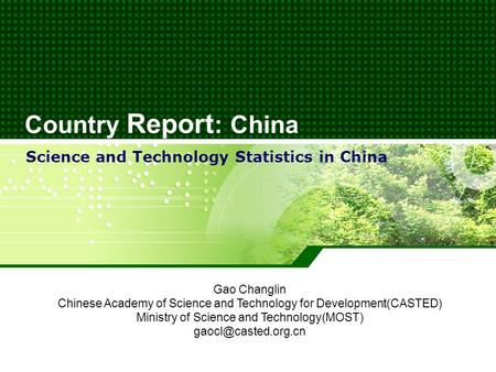 Country Report : China Science and Technology Statistics in China Gao Changlin Chinese Academy of Science and Technology for Development(CASTED) Ministry.