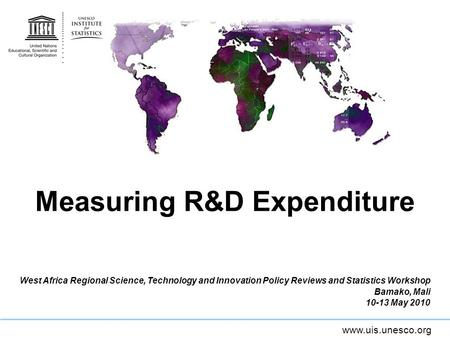 Www.uis.unesco.org Measuring R&D Expenditure West Africa Regional Science, Technology and Innovation Policy Reviews and Statistics Workshop Bamako, Mali.