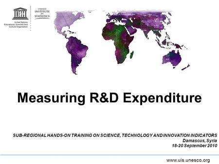Www.uis.unesco.org Measuring R&D Expenditure SUB-REGIONAL HANDS-ON TRAINING ON SCIENCE, TECHNOLOGY AND INNOVATION INDICATORS Damascus, Syria 18-20 September.