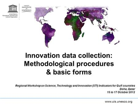 Www.uis.unesco.org Innovation data collection: Methodological procedures & basic forms Regional Workshop on Science, Technology and Innovation (STI) Indicators.