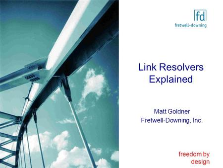 Freedom by design Link Resolvers Explained Matt Goldner Fretwell-Downing, Inc.