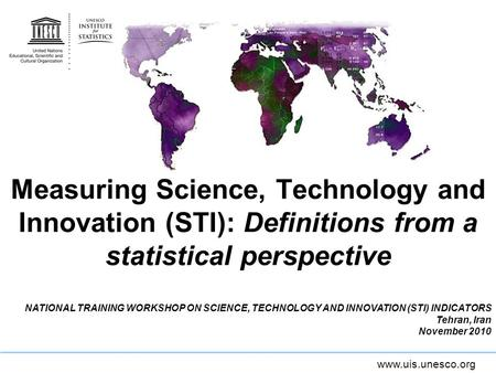 Measuring Science, Technology and Innovation (STI): Definitions from a statistical perspective NATIONAL TRAINING WORKSHOP ON SCIENCE, TECHNOLOGY AND INNOVATION.