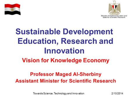 Towards Science, Technology and Innovation2/10/2014 Sustainable Development Education, Research and Innovation Vision for Knowledge Economy Professor Maged.