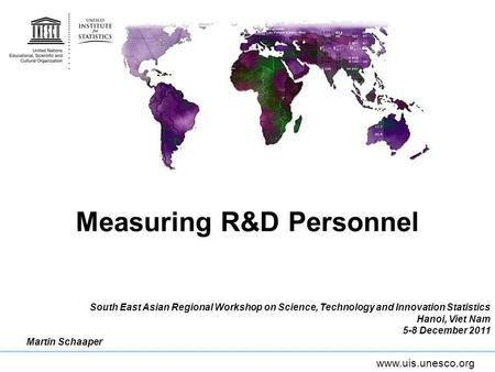 Www.uis.unesco.org Measuring R&D Personnel South East Asian Regional Workshop on Science, Technology and Innovation Statistics Hanoi, Viet Nam 5-8 December.