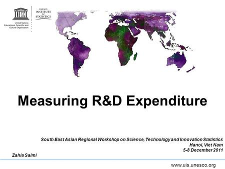 Www.uis.unesco.org Measuring R&D Expenditure South East Asian Regional Workshop on Science, Technology and Innovation Statistics Hanoi, Viet Nam 5-8 December.