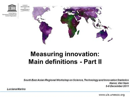 Www.uis.unesco.org Measuring innovation: Main definitions - Part II South East Asian Regional Workshop on Science, Technology and Innovation Statistics.