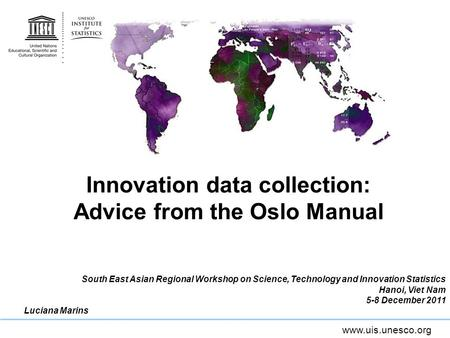 Www.uis.unesco.org Innovation data collection: Advice from the Oslo Manual South East Asian Regional Workshop on Science, Technology and Innovation Statistics.