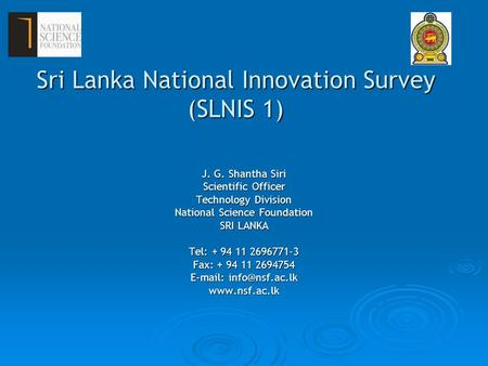 Sri Lanka National Innovation Survey (SLNIS 1) J. G. Shantha Siri Scientific Officer Technology Division National Science Foundation SRI LANKA Tel: + 94.