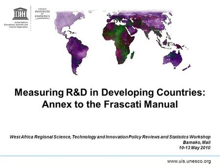Www.uis.unesco.org Measuring R&D in Developing Countries: Annex to the Frascati Manual West Africa Regional Science, Technology and Innovation Policy Reviews.