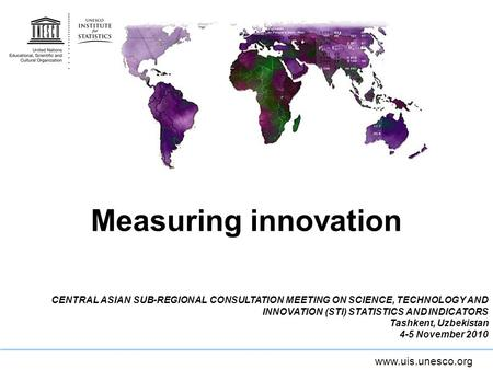 Measuring innovation CENTRAL ASIAN SUB-REGIONAL CONSULTATION MEETING ON SCIENCE, TECHNOLOGY AND INNOVATION (STI) STATISTICS AND INDICATORS Tashkent, Uzbekistan.