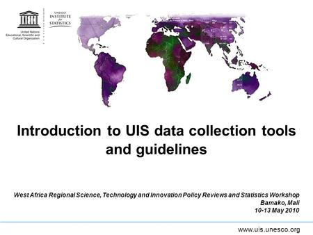 Www.uis.unesco.org Introduction to UIS data collection tools and guidelines West Africa Regional Science, Technology and Innovation Policy Reviews and.