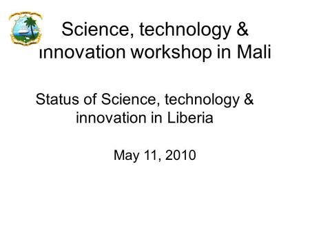 Status of Science, technology & innovation in Liberia Science, technology & innovation workshop in Mali May 11, 2010.