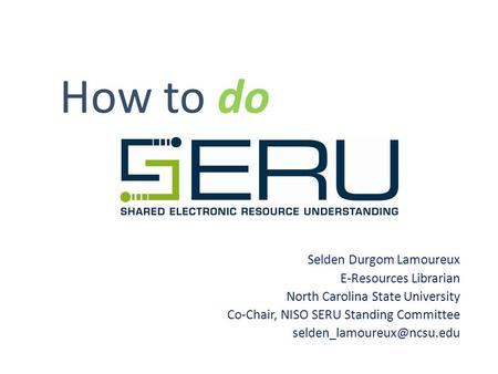 How to do Selden Durgom Lamoureux E-Resources Librarian North Carolina State University Co-Chair, NISO SERU Standing Committee