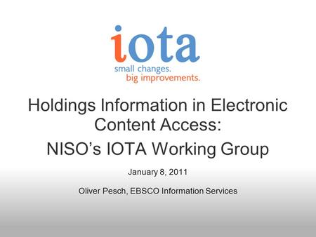 Holdings Information in Electronic Content Access: NISOs IOTA Working Group January 8, 2011 Oliver Pesch, EBSCO Information Services.