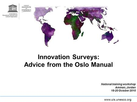 Www.uis.unesco.org Innovation Surveys: Advice from the Oslo Manual National training workshop Amman, Jordan 18-20 October 2010.